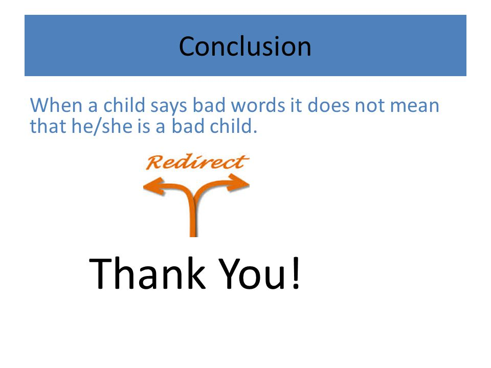 Conclusion When a child says bad words it does not mean that he/she is a bad child. Thank You!
