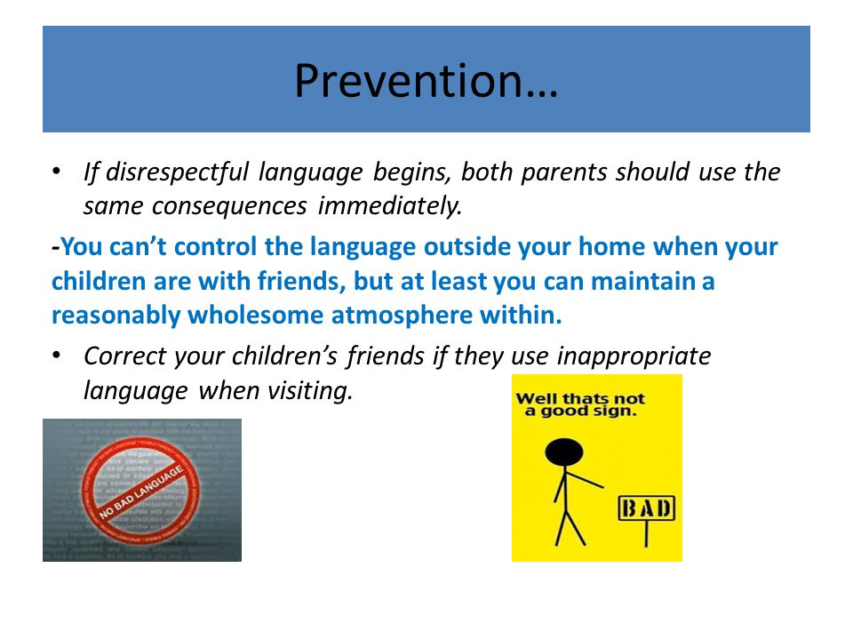 Prevention… If disrespectful language begins, both parents should use the same consequences immediately.
