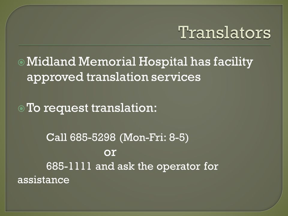  Midland Memorial Hospital has facility approved translation services  To request translation: Call 685-5298 (Mon-Fri: 8-5) or 685-1111 and ask the operator for assistance