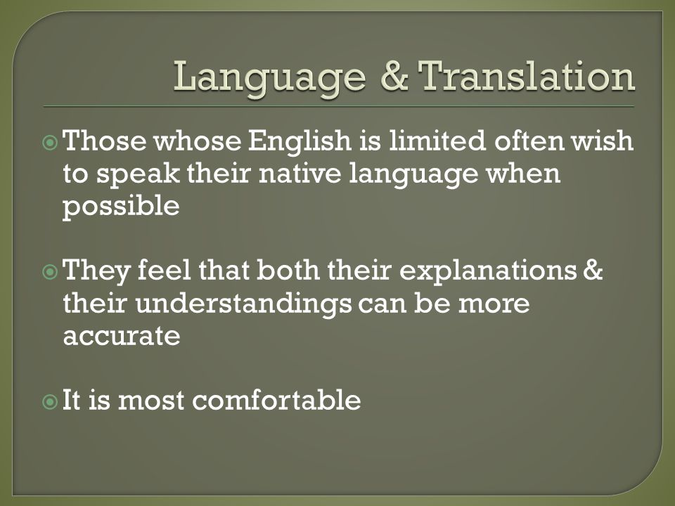  Those whose English is limited often wish to speak their native language when possible  They feel that both their explanations & their understandings can be more accurate  It is most comfortable