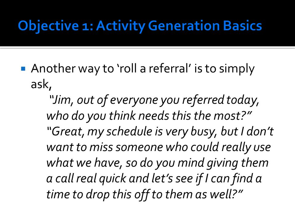  Another way to 'roll a referral' is to simply ask, Jim, out of everyone you referred today, who do you think needs this the most Great, my schedule is very busy, but I don't want to miss someone who could really use what we have, so do you mind giving them a call real quick and let's see if I can find a time to drop this off to them as well