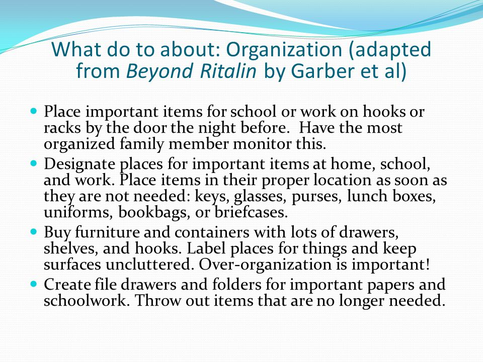 What do to about: Organization (adapted from Beyond Ritalin by Garber et al) Place important items for school or work on hooks or racks by the door the night before.