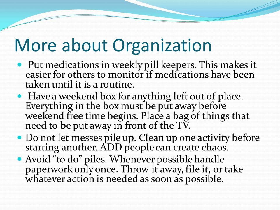 More about Organization Put medications in weekly pill keepers.