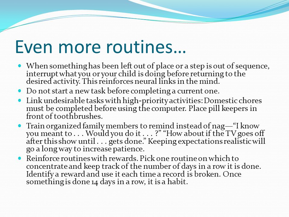 Even more routines… When something has been left out of place or a step is out of sequence, interrupt what you or your child is doing before returning to the desired activity.