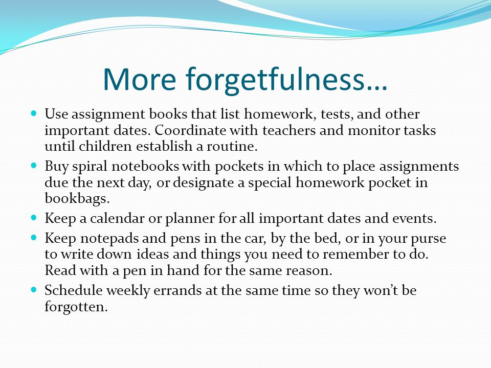 More forgetfulness… Use assignment books that list homework, tests, and other important dates.