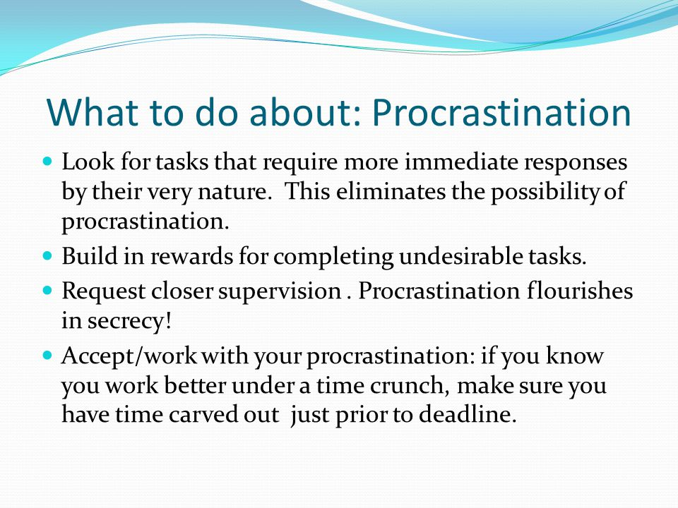 What to do about: Procrastination Look for tasks that require more immediate responses by their very nature.