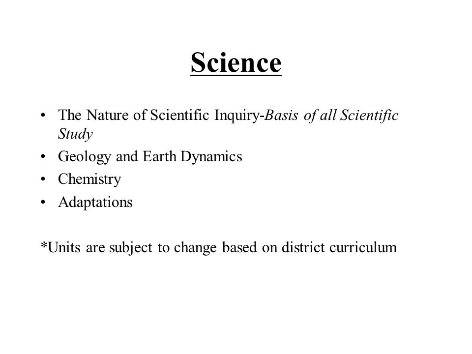 Science The Nature of Scientific Inquiry-Basis of all Scientific Study Geology and Earth Dynamics Chemistry Adaptations *Units are subject to change based on district curriculum