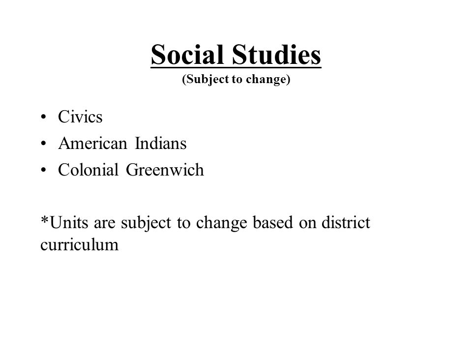 Social Studies (Subject to change) Civics American Indians Colonial Greenwich *Units are subject to change based on district curriculum