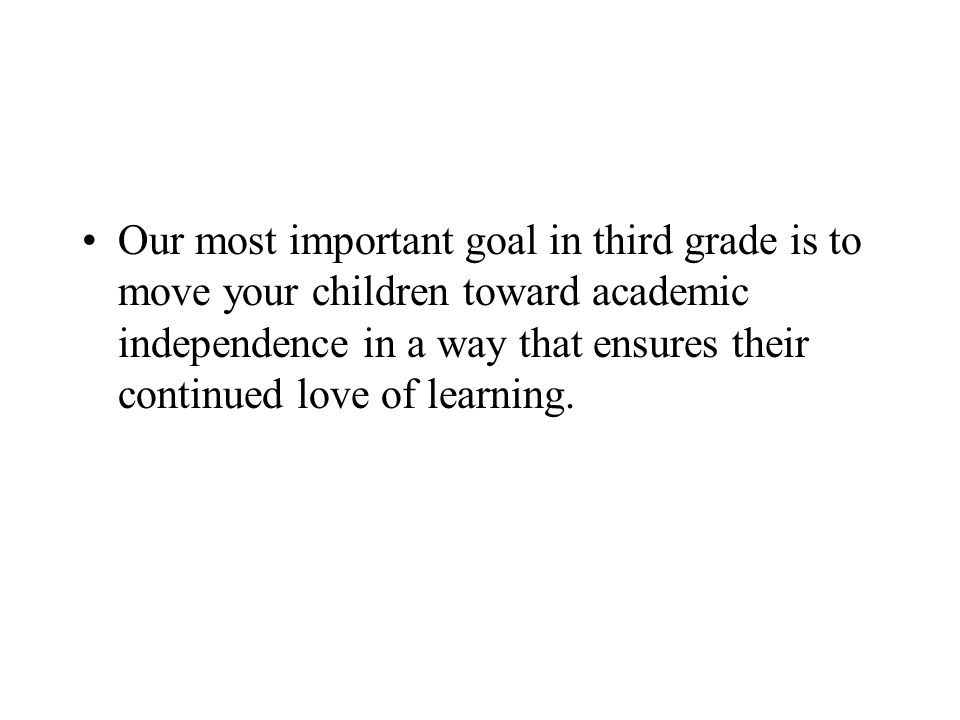 Our most important goal in third grade is to move your children toward academic independence in a way that ensures their continued love of learning.