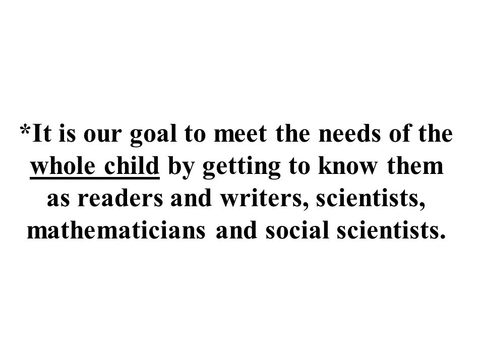 *It is our goal to meet the needs of the whole child by getting to know them as readers and writers, scientists, mathematicians and social scientists.
