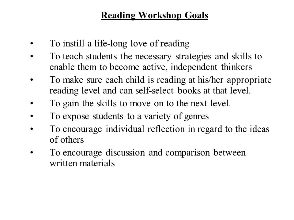 Reading Workshop Goals To instill a life-long love of reading To teach students the necessary strategies and skills to enable them to become active, independent thinkers To make sure each child is reading at his/her appropriate reading level and can self-select books at that level.