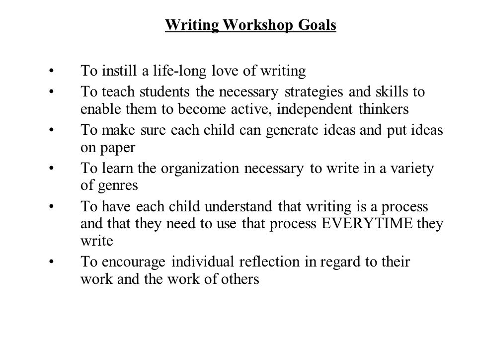 Writing Workshop Goals To instill a life-long love of writing To teach students the necessary strategies and skills to enable them to become active, independent thinkers To make sure each child can generate ideas and put ideas on paper To learn the organization necessary to write in a variety of genres To have each child understand that writing is a process and that they need to use that process EVERYTIME they write To encourage individual reflection in regard to their work and the work of others