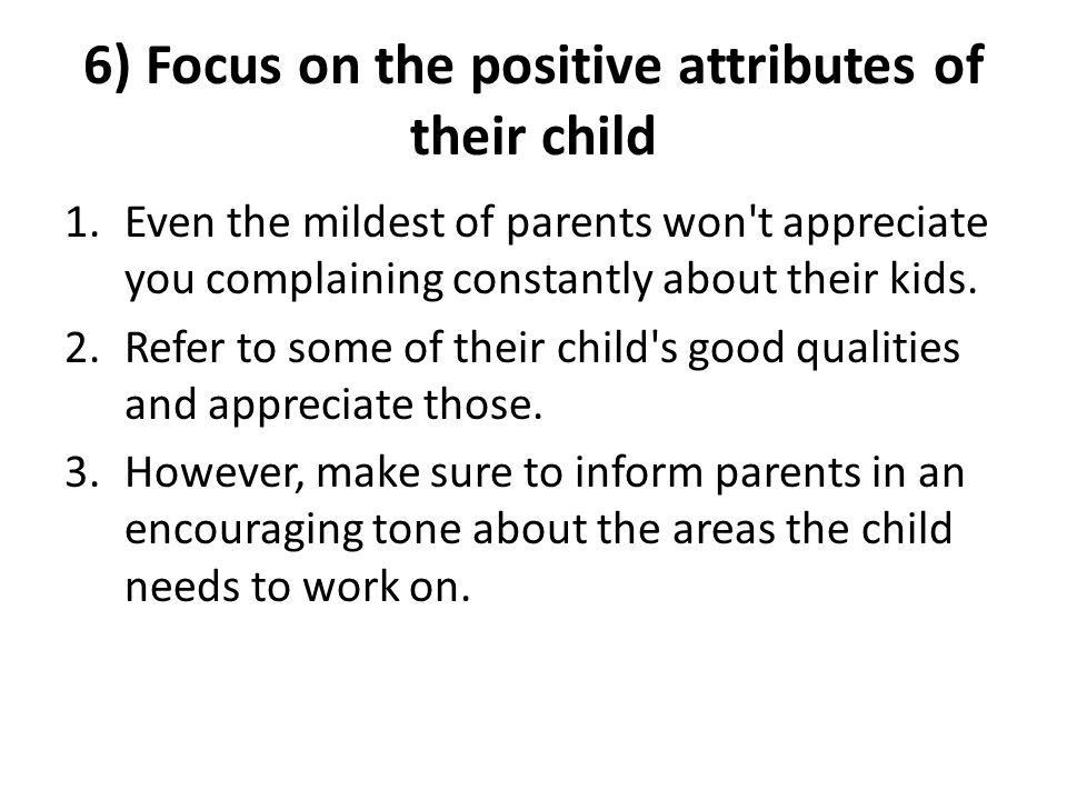 6) Focus on the positive attributes of their child 1.Even the mildest of parents won t appreciate you complaining constantly about their kids.