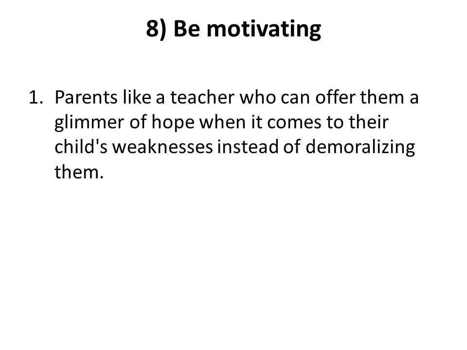8) Be motivating 1.Parents like a teacher who can offer them a glimmer of hope when it comes to their child s weaknesses instead of demoralizing them.