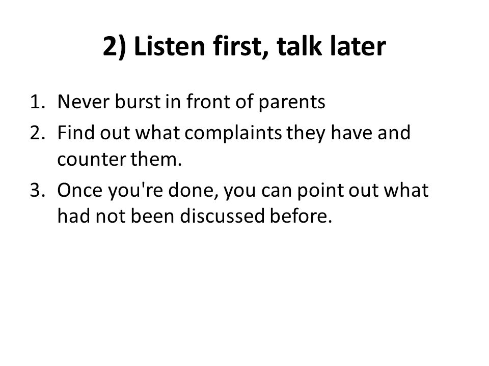 2) Listen first, talk later 1.Never burst in front of parents 2.Find out what complaints they have and counter them.