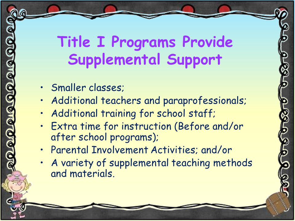 Title I Programs Provide Supplemental Support Smaller classes; Additional teachers and paraprofessionals; Additional training for school staff; Extra time for instruction (Before and/or after school programs); Parental Involvement Activities; and/or A variety of supplemental teaching methods and materials.