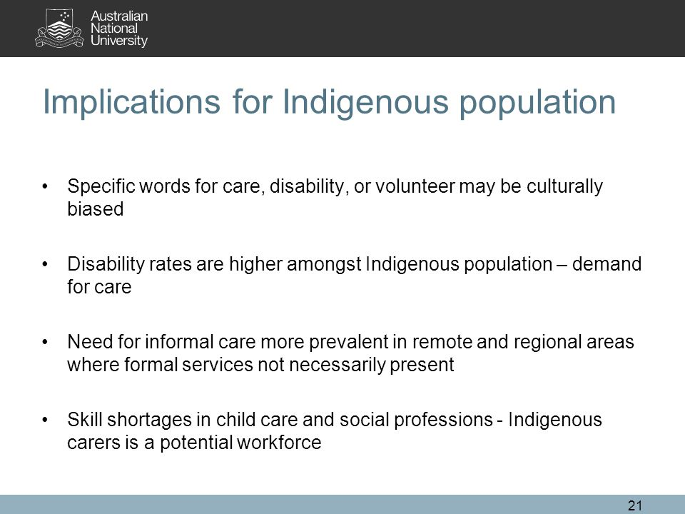 Implications for Indigenous population Specific words for care, disability, or volunteer may be culturally biased Disability rates are higher amongst Indigenous population – demand for care Need for informal care more prevalent in remote and regional areas where formal services not necessarily present Skill shortages in child care and social professions - Indigenous carers is a potential workforce 21