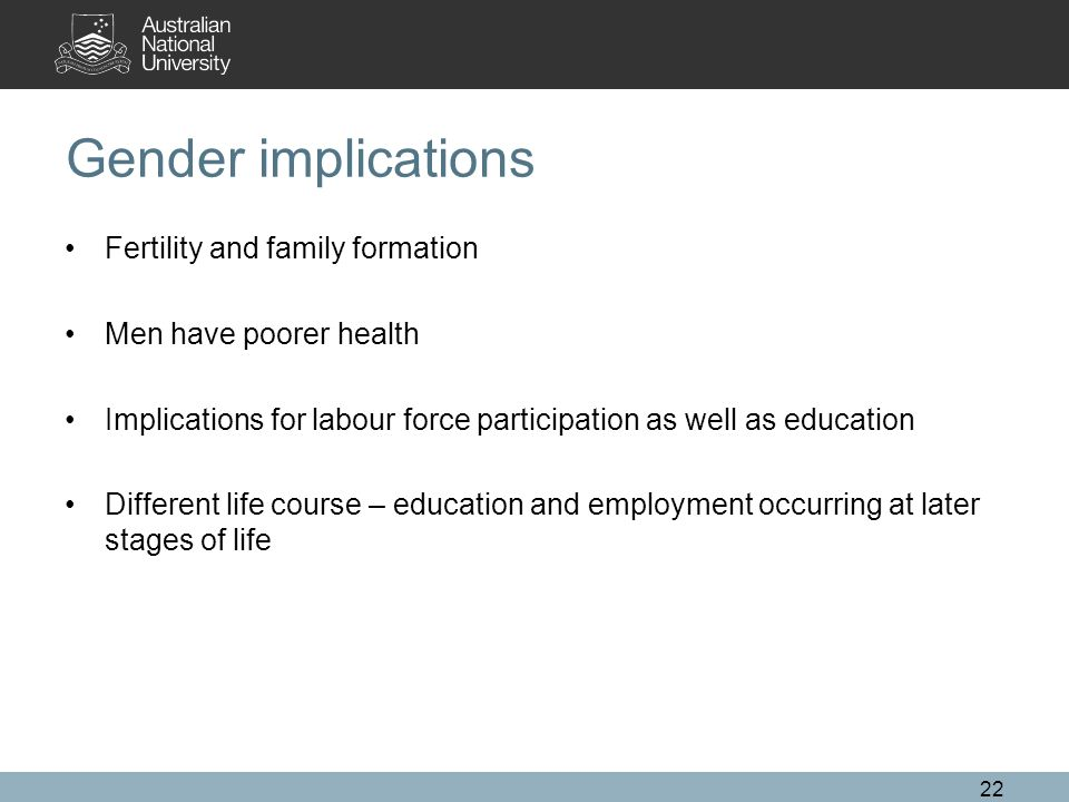 Gender implications Fertility and family formation Men have poorer health Implications for labour force participation as well as education Different life course – education and employment occurring at later stages of life 22