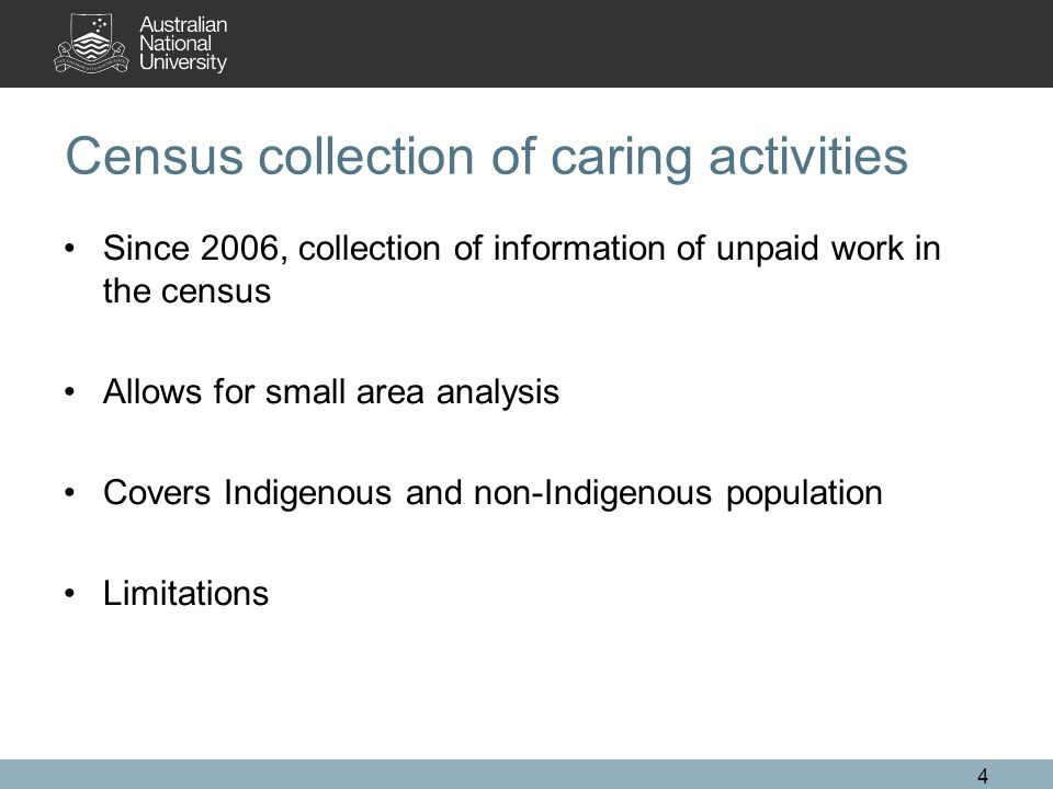 4 Census collection of caring activities Since 2006, collection of information of unpaid work in the census Allows for small area analysis Covers Indigenous and non-Indigenous population Limitations