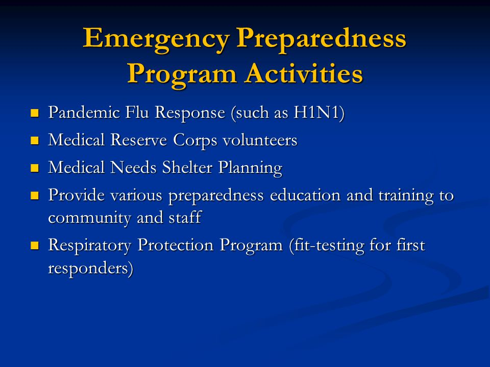 Emergency Preparedness Program Activities Pandemic Flu Response (such as H1N1) Pandemic Flu Response (such as H1N1) Medical Reserve Corps volunteers Medical Reserve Corps volunteers Medical Needs Shelter Planning Medical Needs Shelter Planning Provide various preparedness education and training to community and staff Provide various preparedness education and training to community and staff Respiratory Protection Program (fit-testing for first responders) Respiratory Protection Program (fit-testing for first responders)