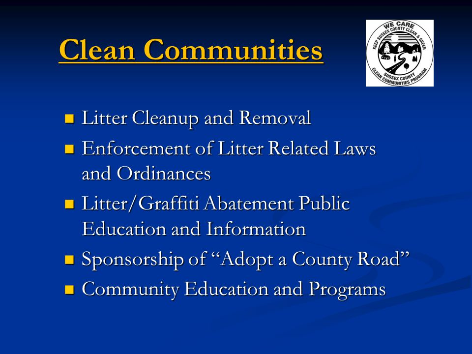 Clean Communities Litter Cleanup and Removal Litter Cleanup and Removal Enforcement of Litter Related Laws and Ordinances Enforcement of Litter Related Laws and Ordinances Litter/Graffiti Abatement Public Education and Information Litter/Graffiti Abatement Public Education and Information Sponsorship of Adopt a County Road Sponsorship of Adopt a County Road Community Education and Programs Community Education and Programs