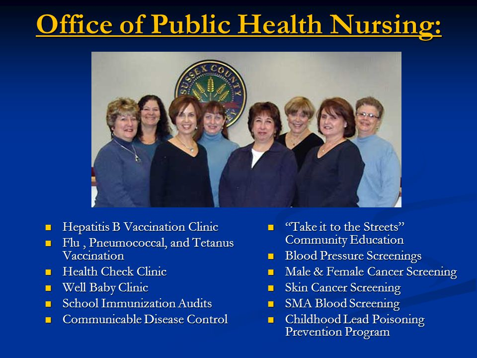 Office of Public Health Nursing: Hepatitis B Vaccination Clinic Hepatitis B Vaccination Clinic Flu, Pneumococcal, and Tetanus Vaccination Flu, Pneumococcal, and Tetanus Vaccination Health Check Clinic Health Check Clinic Well Baby Clinic Well Baby Clinic School Immunization Audits School Immunization Audits Communicable Disease Control Communicable Disease Control Take it to the Streets Community Education Blood Pressure Screenings Male & Female Cancer Screening Skin Cancer Screening SMA Blood Screening Childhood Lead Poisoning Prevention Program