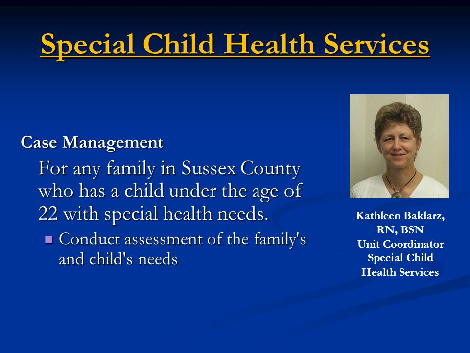 Special Child Health Services Case Management For any family in Sussex County who has a child under the age of 22 with special health needs.