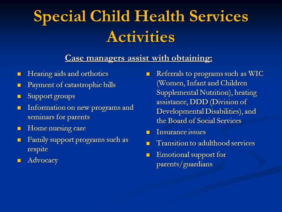 Special Child Health Services Activities Case managers assist with obtaining: Hearing aids and orthotics Payment of catastrophic bills Support groups Information on new programs and seminars for parents Home nursing care Family support programs such as respite Advocacy Referrals to programs such as WIC (Women, Infant and Children Supplemental Nutrition), heating assistance, DDD (Division of Developmental Disabilities), and the Board of Social Services Insurance issues Transition to adulthood services Emotional support for parents/guardians