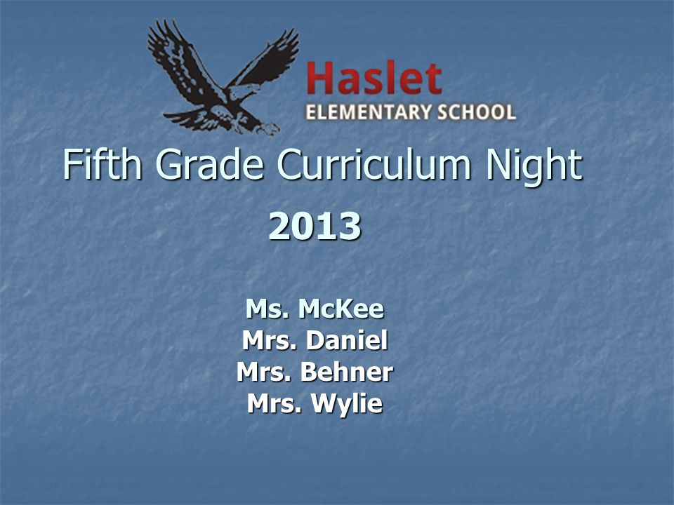 Fifth Grade Curriculum Night 2013 Ms. McKee Mrs. Daniel Mrs. Behner Mrs. Wylie