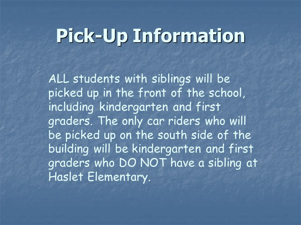 Pick-Up Information ALL students with siblings will be picked up in the front of the school, including kindergarten and first graders.