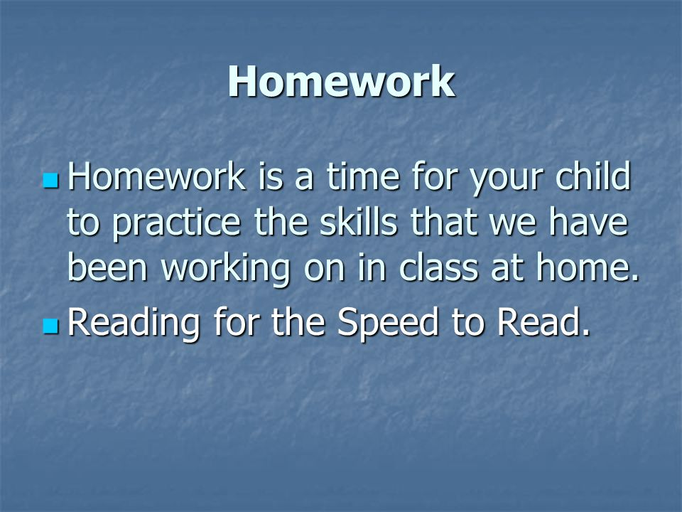 Homework Homework is a time for your child to practice the skills that we have been working on in class at home.