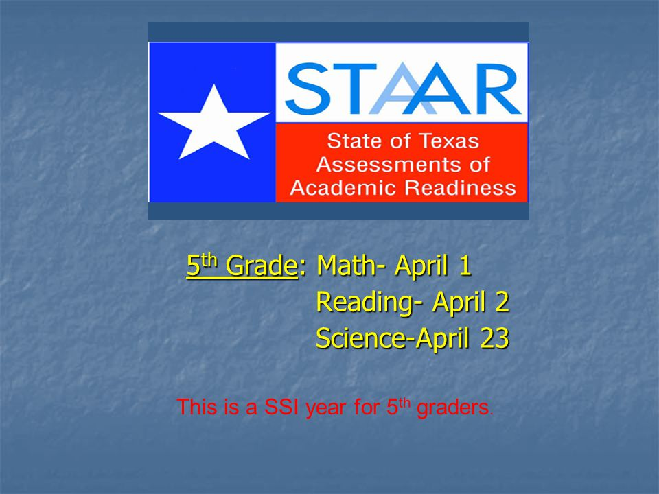 5 th Grade: Math- April 1 Reading- April 2 Reading- April 2 Science-April 23 Science-April 23 This is a SSI year for 5 th graders.