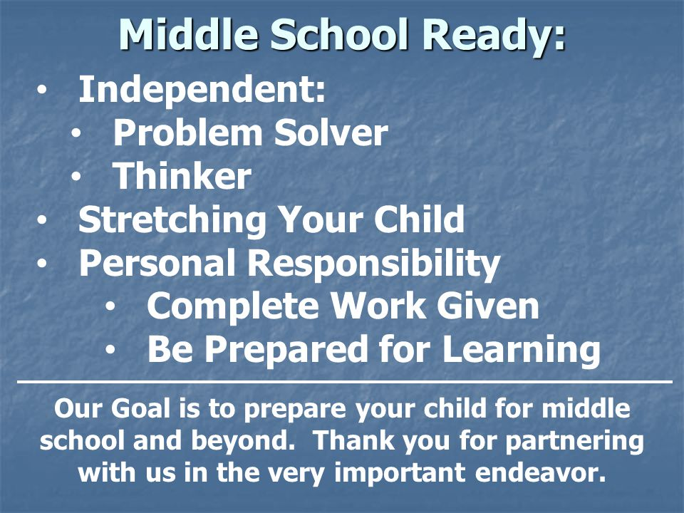 Middle School Ready: Independent: Problem Solver Thinker Stretching Your Child Personal Responsibility Complete Work Given Be Prepared for Learning Our Goal is to prepare your child for middle school and beyond.