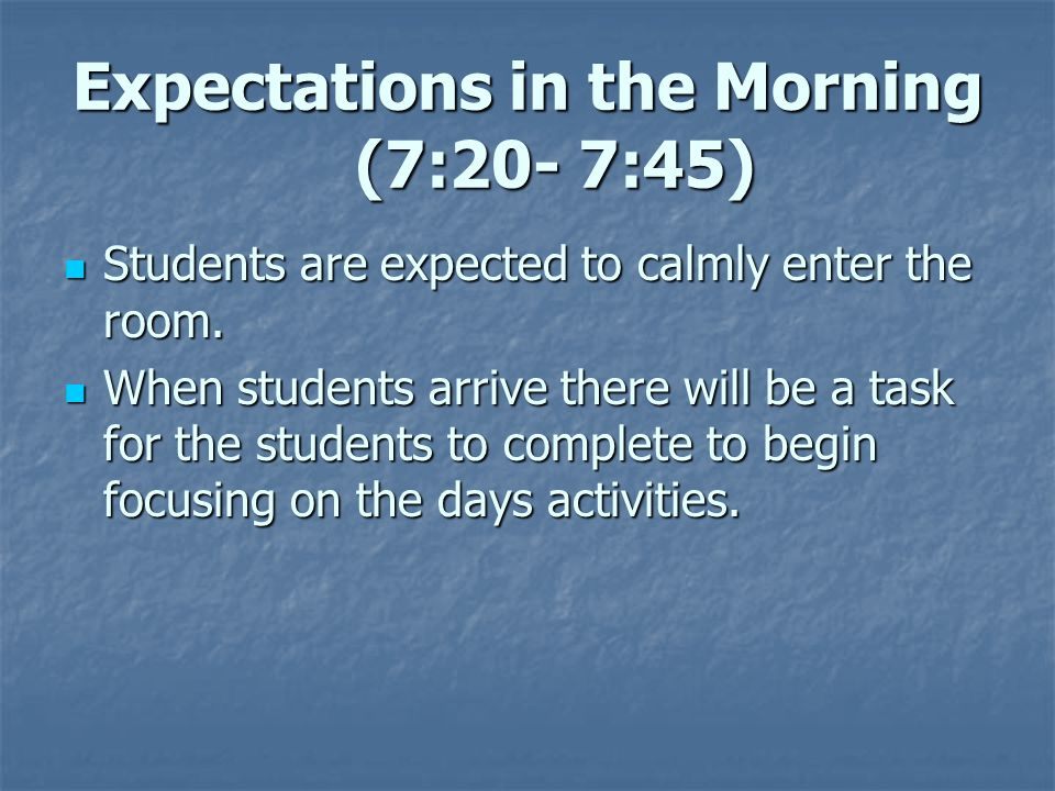 Expectations in the Morning (7:20- 7:45) Students are expected to calmly enter the room.