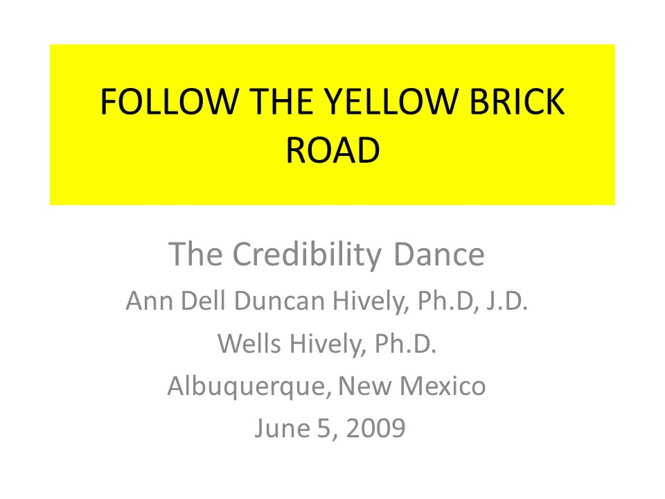 FOLLOW THE YELLOW BRICK ROAD The Credibility Dance Ann Dell Duncan Hively, Ph.D, J.D.