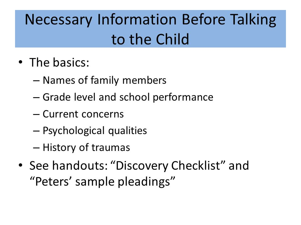 Necessary Information Before Talking to the Child The basics: – Names of family members – Grade level and school performance – Current concerns – Psychological qualities – History of traumas See handouts: Discovery Checklist and Peters' sample pleadings