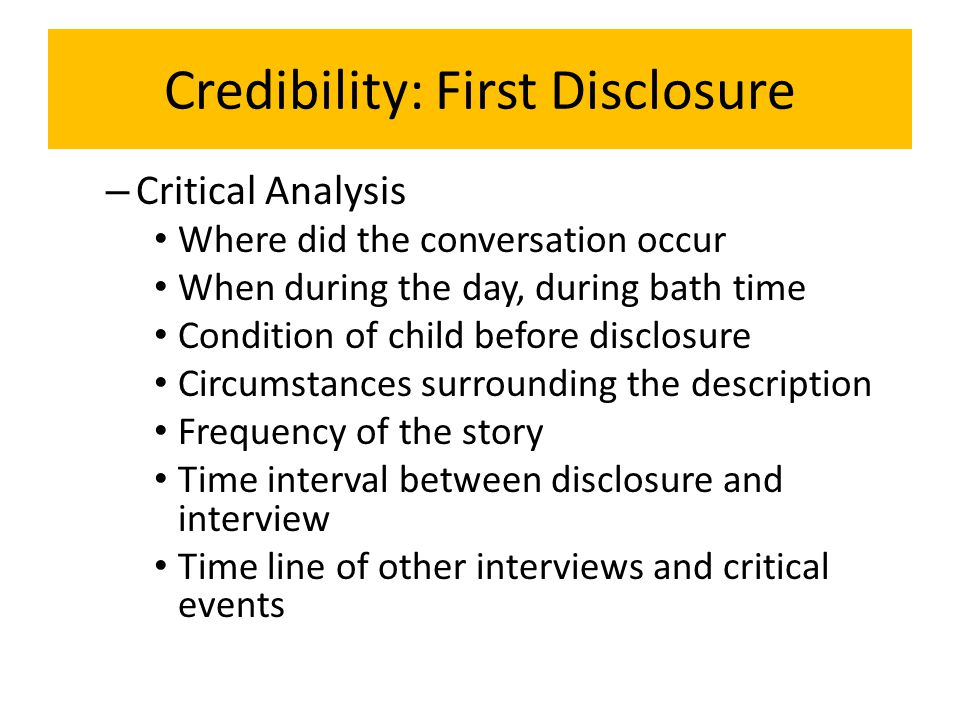 Credibility: First Disclosure – Critical Analysis Where did the conversation occur When during the day, during bath time Condition of child before disclosure Circumstances surrounding the description Frequency of the story Time interval between disclosure and interview Time line of other interviews and critical events