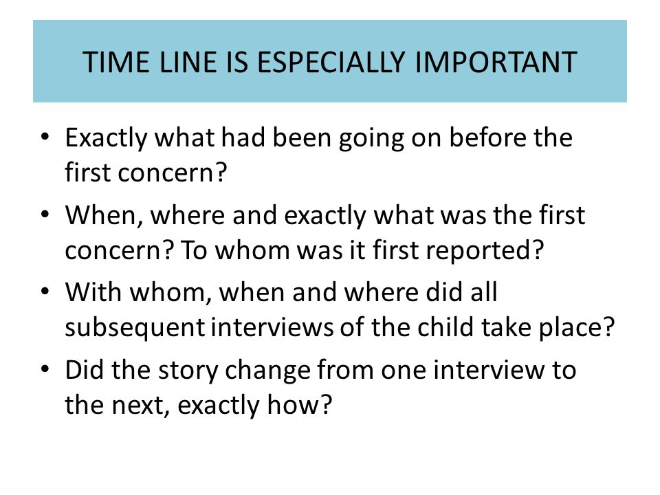 TIME LINE IS ESPECIALLY IMPORTANT Exactly what had been going on before the first concern.