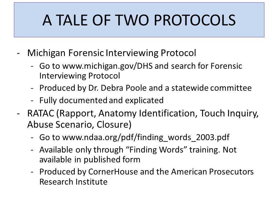 A TALE OF TWO PROTOCOLS -Michigan Forensic Interviewing Protocol -Go to www.michigan.gov/DHS and search for Forensic Interviewing Protocol -Produced by Dr.