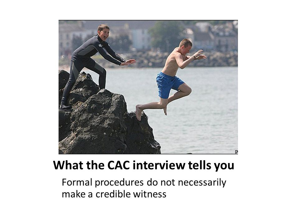 What the CAC interview tells you Formal procedures do not necessarily make a credible witness