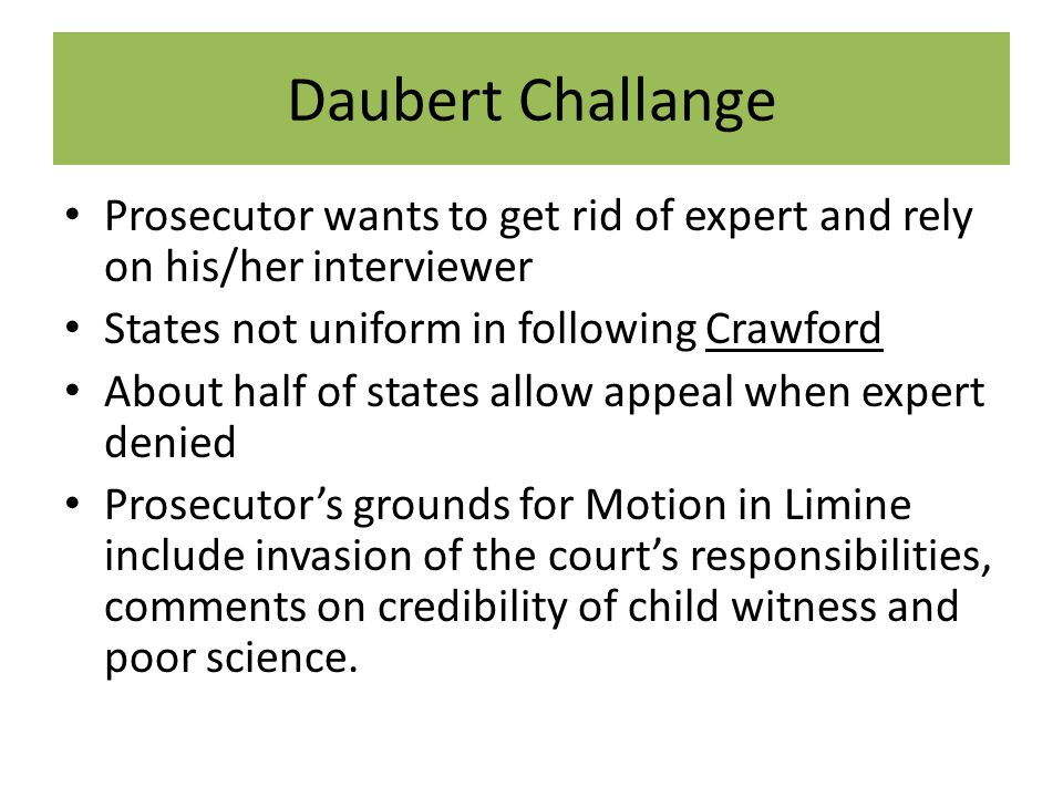 Daubert Challange Prosecutor wants to get rid of expert and rely on his/her interviewer States not uniform in following Crawford About half of states allow appeal when expert denied Prosecutor's grounds for Motion in Limine include invasion of the court's responsibilities, comments on credibility of child witness and poor science.