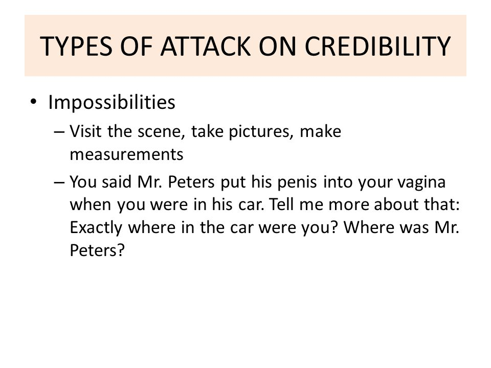 TYPES OF ATTACK ON CREDIBILITY Impossibilities – Visit the scene, take pictures, make measurements – You said Mr.