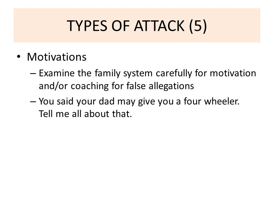 TYPES OF ATTACK (5) Motivations – Examine the family system carefully for motivation and/or coaching for false allegations – You said your dad may give you a four wheeler.