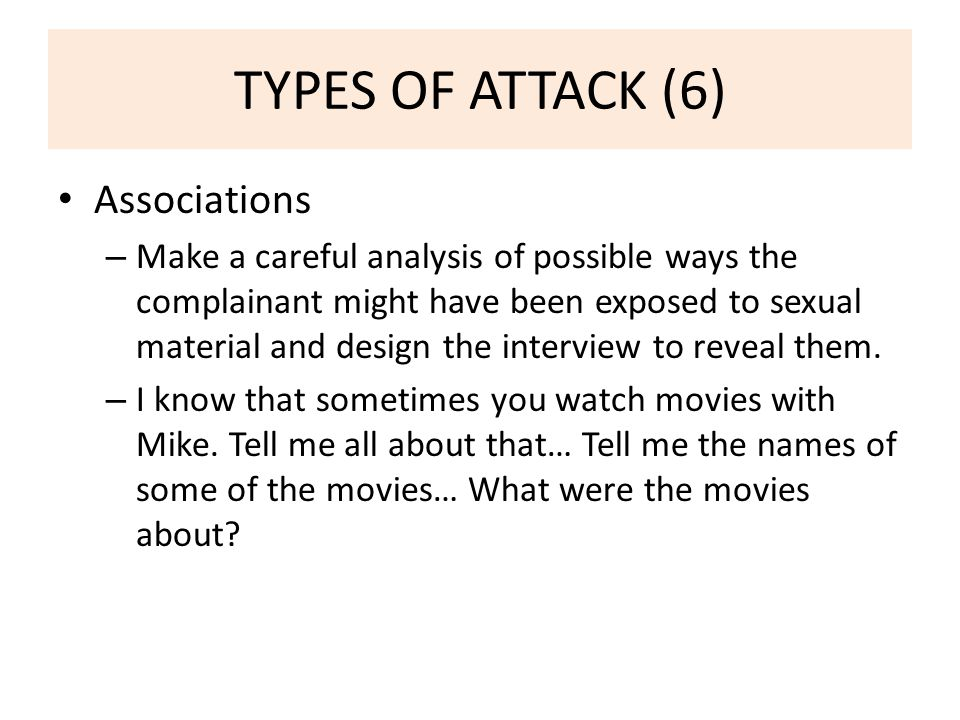 TYPES OF ATTACK (6) Associations – Make a careful analysis of possible ways the complainant might have been exposed to sexual material and design the interview to reveal them.