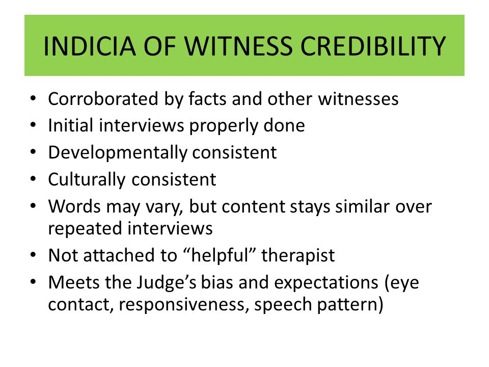 INDICIA OF WITNESS CREDIBILITY Corroborated by facts and other witnesses Initial interviews properly done Developmentally consistent Culturally consistent Words may vary, but content stays similar over repeated interviews Not attached to helpful therapist Meets the Judge's bias and expectations (eye contact, responsiveness, speech pattern)