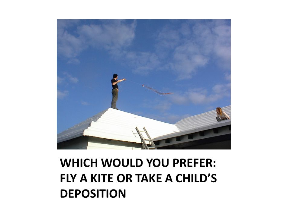 WHICH WOULD YOU PREFER: FLY A KITE OR TAKE A CHILD'S DEPOSITION