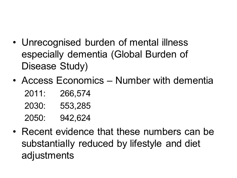 Unrecognised burden of mental illness especially dementia (Global Burden of Disease Study) Access Economics – Number with dementia 2011:266,574 2030:553,285 2050:942,624 Recent evidence that these numbers can be substantially reduced by lifestyle and diet adjustments
