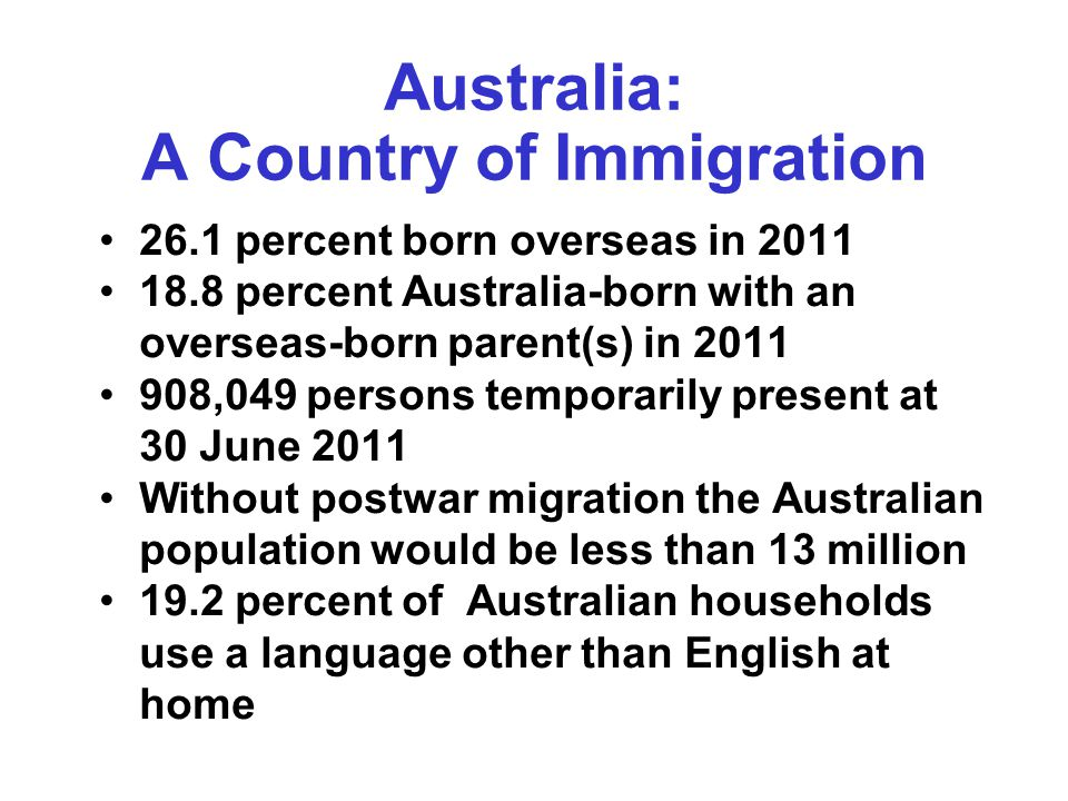 Australia: A Country of Immigration 26.1 percent born overseas in 2011 18.8 percent Australia-born with an overseas-born parent(s) in 2011 908,049 persons temporarily present at 30 June 2011 Without postwar migration the Australian population would be less than 13 million 19.2 percent of Australian households use a language other than English at home