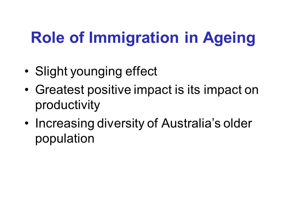 Role of Immigration in Ageing Slight younging effect Greatest positive impact is its impact on productivity Increasing diversity of Australia's older population