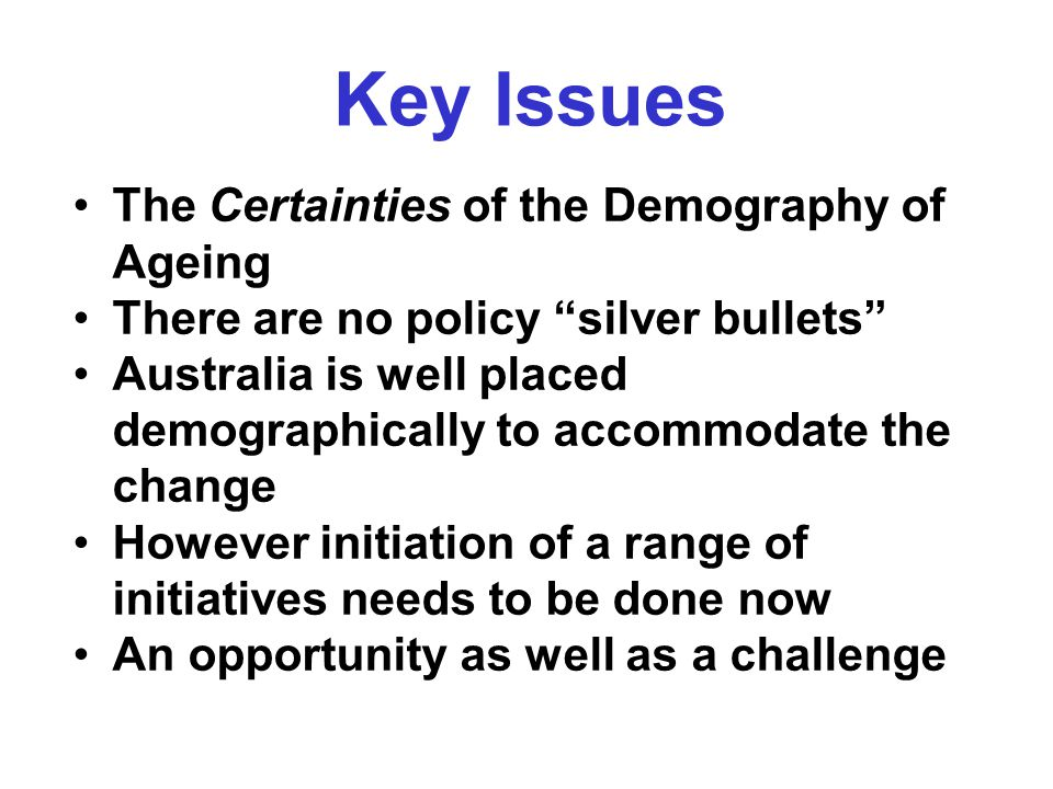 Key Issues The Certainties of the Demography of Ageing There are no policy silver bullets Australia is well placed demographically to accommodate the change However initiation of a range of initiatives needs to be done now An opportunity as well as a challenge